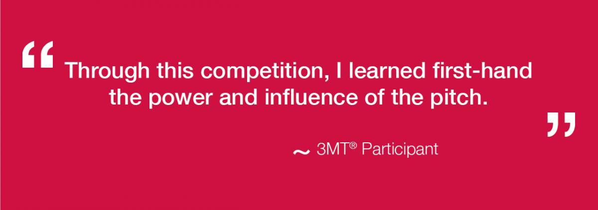 "Through this competition, I learned first-hand the power and influence of the pitch."" – 3MT Competitor"