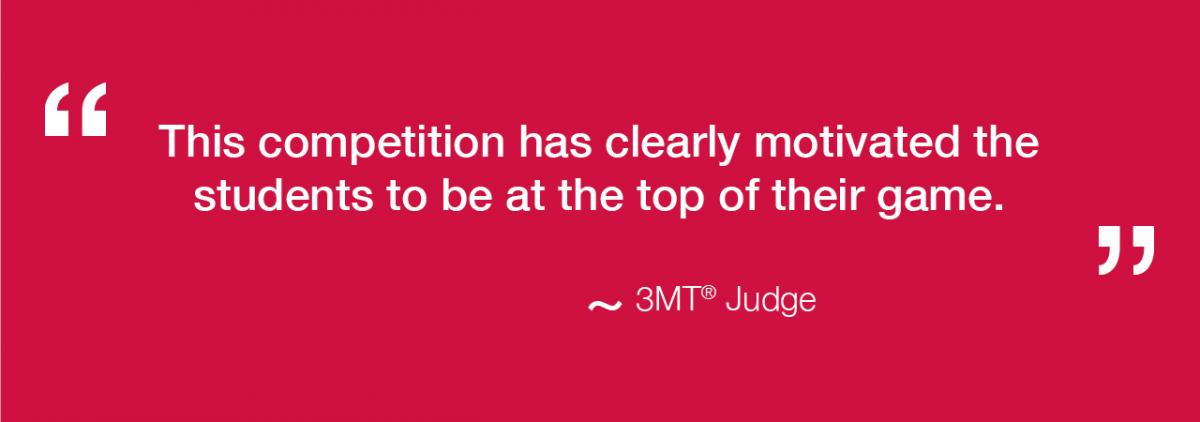 This competition has clearly motivated the students to be at the top of their game - 3MT Judge