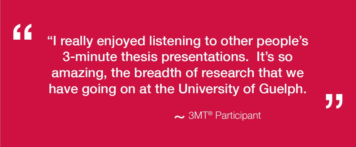 I really enjoyed listening to other people's 3-minute thesis presentations.  It's so amazing, the breadth of research that we have going on at the University of Guelph.– 3MT Competitor