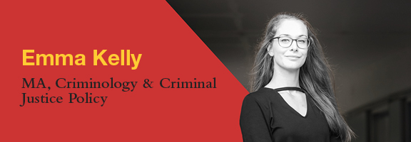 Emma Kelly, MA Candidate, Criminology & Criminal Justice Policy
